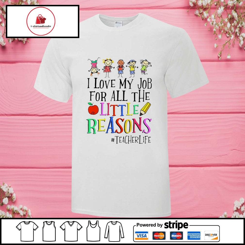 I love my job for all the little reasons teacher life shirt