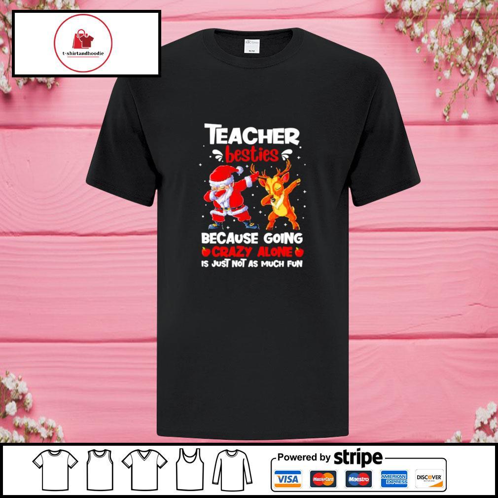 Teacher besties because going crazy alone is not much santa reindeer Christmas shirt